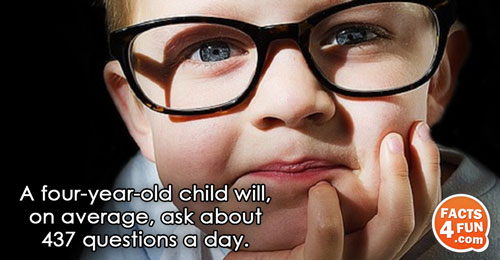 A four-year-old child will, on average, ask about 437 questions a day.