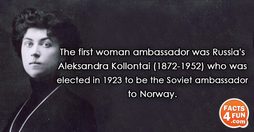 The first woman ambassador was Russia's Aleksandra Kollontai (1872-1952) who was elected in 1923 to be