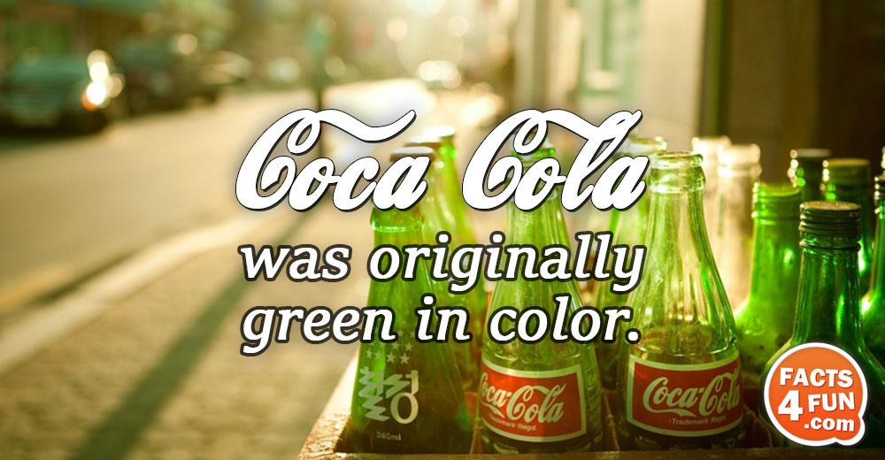 Coca-Cola was originally green in color.